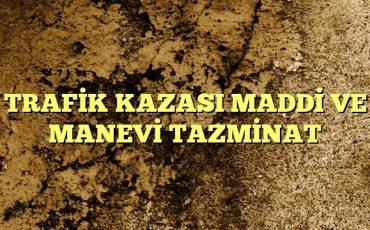TRAFİK KAZASI MADDİ VE MANEVİ TAZMİNAT